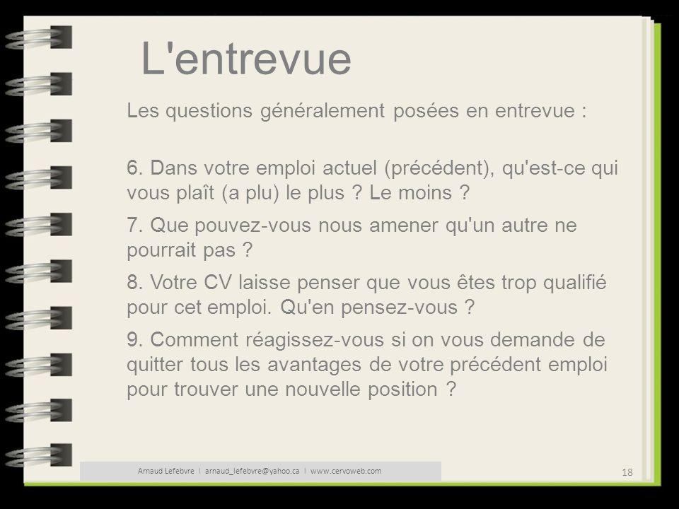 18 Arnaud Lefebvre l arnaud_lefebvre@yahoo.ca l www.cervoweb.com L'entrevue Les questions généralement posées en entrevue : 6. Dans votre emploi actue