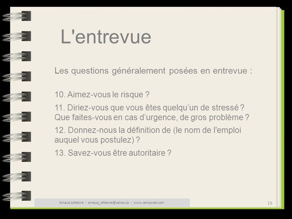 19 Arnaud Lefebvre l arnaud_lefebvre@yahoo.ca l www.cervoweb.com L'entrevue Les questions généralement posées en entrevue : 10. Aimez-vous le risque ?