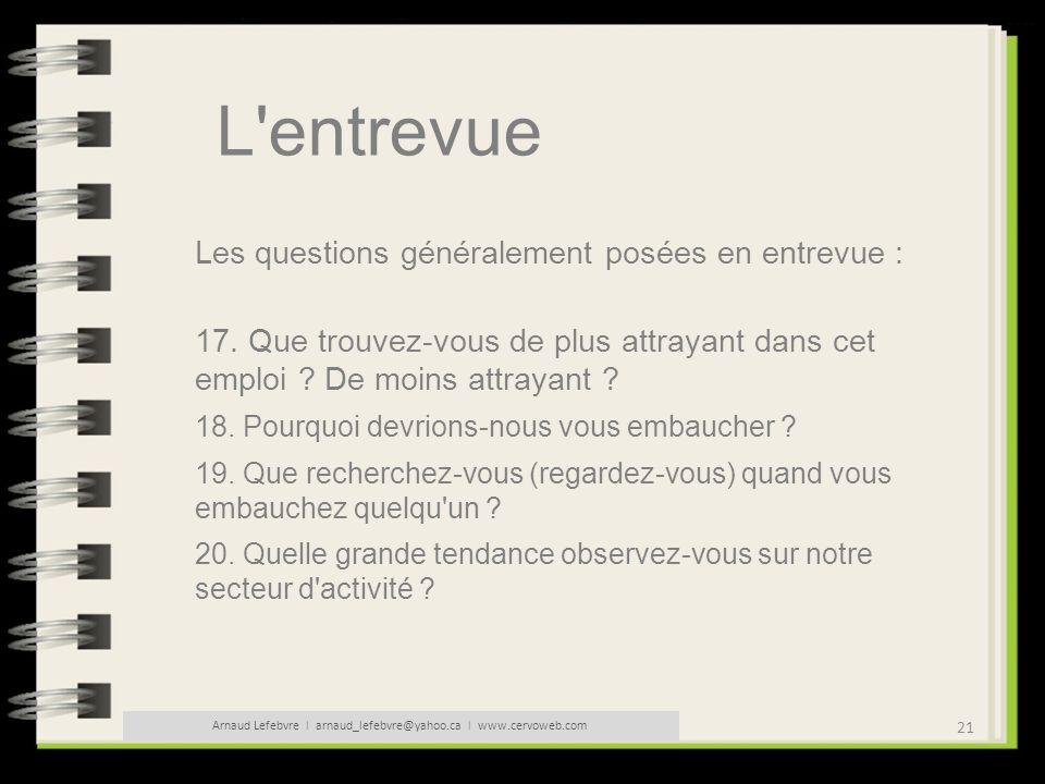 21 Arnaud Lefebvre l arnaud_lefebvre@yahoo.ca l www.cervoweb.com L'entrevue Les questions généralement posées en entrevue : 17. Que trouvez-vous de pl