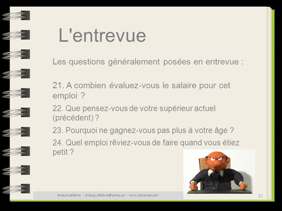 22 Arnaud Lefebvre l arnaud_lefebvre@yahoo.ca l www.cervoweb.com L'entrevue Les questions généralement posées en entrevue : 21. A combien évaluez-vous