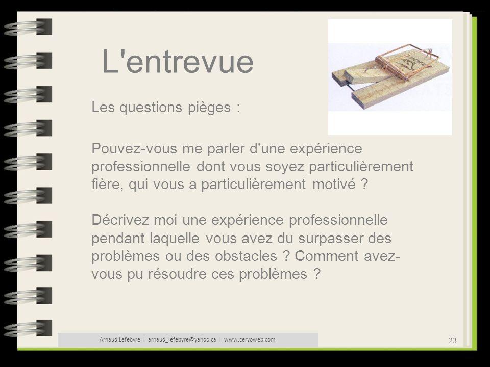 23 Arnaud Lefebvre l arnaud_lefebvre@yahoo.ca l www.cervoweb.com L'entrevue Les questions pièges : Pouvez-vous me parler d'une expérience professionne