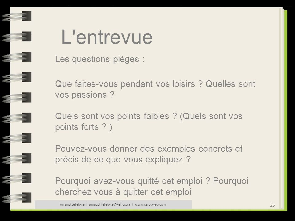 25 Arnaud Lefebvre l arnaud_lefebvre@yahoo.ca l www.cervoweb.com L'entrevue Les questions pièges : Que faites-vous pendant vos loisirs ? Quelles sont