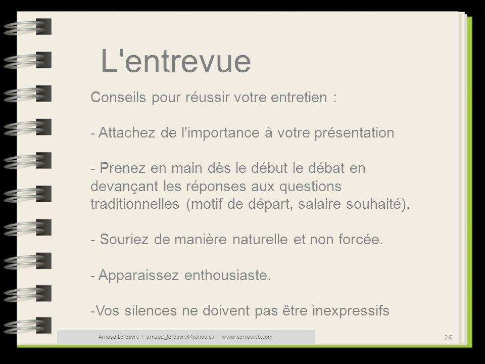 26 Arnaud Lefebvre l arnaud_lefebvre@yahoo.ca l www.cervoweb.com L'entrevue Conseils pour réussir votre entretien : - Attachez de l'importance à votre