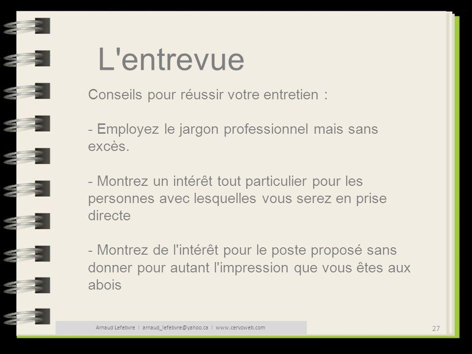 27 Arnaud Lefebvre l arnaud_lefebvre@yahoo.ca l www.cervoweb.com L'entrevue Conseils pour réussir votre entretien : - Employez le jargon professionnel