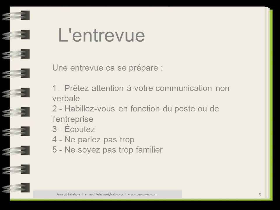 26 Arnaud Lefebvre l arnaud_lefebvre@yahoo.ca l www.cervoweb.com L entrevue Conseils pour réussir votre entretien : - Attachez de l importance à votre présentation - Prenez en main dès le début le débat en devançant les réponses aux questions traditionnelles (motif de départ, salaire souhaité).