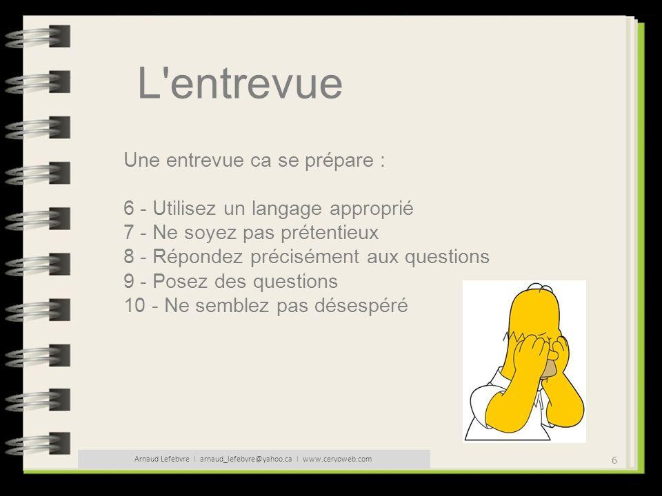 27 Arnaud Lefebvre l arnaud_lefebvre@yahoo.ca l www.cervoweb.com L entrevue Conseils pour réussir votre entretien : - Employez le jargon professionnel mais sans excès.