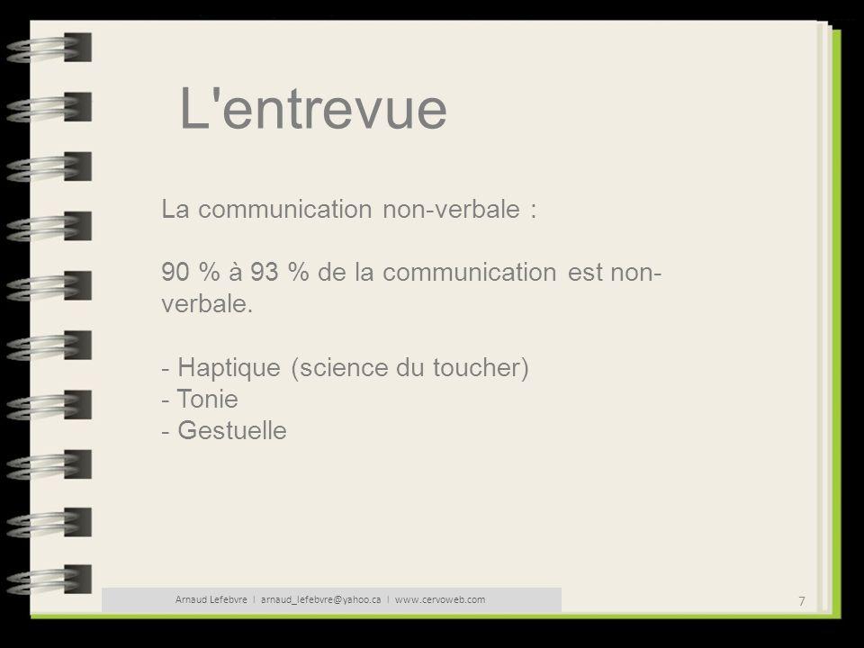 7 Arnaud Lefebvre l arnaud_lefebvre@yahoo.ca l www.cervoweb.com L'entrevue La communication non-verbale : 90 % à 93 % de la communication est non- ver