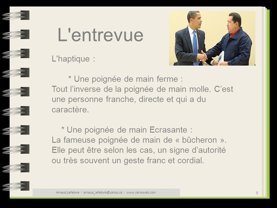 10 Arnaud Lefebvre l arnaud_lefebvre@yahoo.ca l www.cervoweb.com L entrevue L haptique : * Une poignée de main moite : Démontre de lanxiété ou de la nervosité.