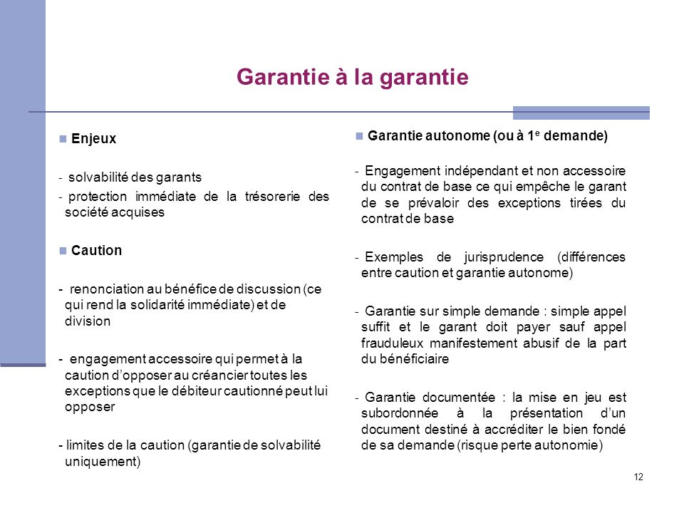 12 Garantie à la garantie Enjeux - solvabilité des garants - protection immédiate de la trésorerie des société acquises Caution - renonciation au béné
