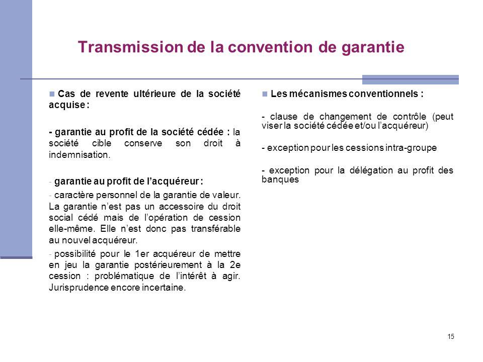 15 Transmission de la convention de garantie Cas de revente ultérieure de la société acquise : - garantie au profit de la société cédée : la société c