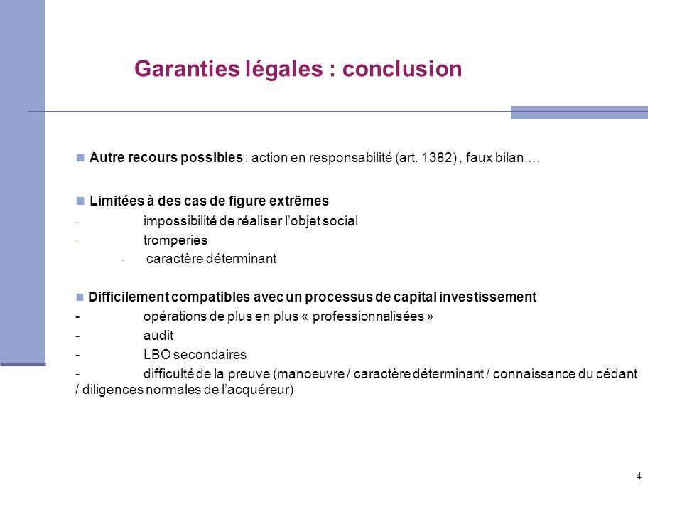 4 Garanties légales : conclusion Autre recours possibles : action en responsabilité (art. 1382), faux bilan,… Limitées à des cas de figure extrêmes -