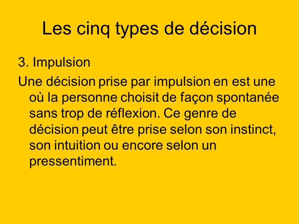 Les cinq types de décision 3. Impulsion Une décision prise par impulsion en est une où la personne choisit de façon spontanée sans trop de réflexion.