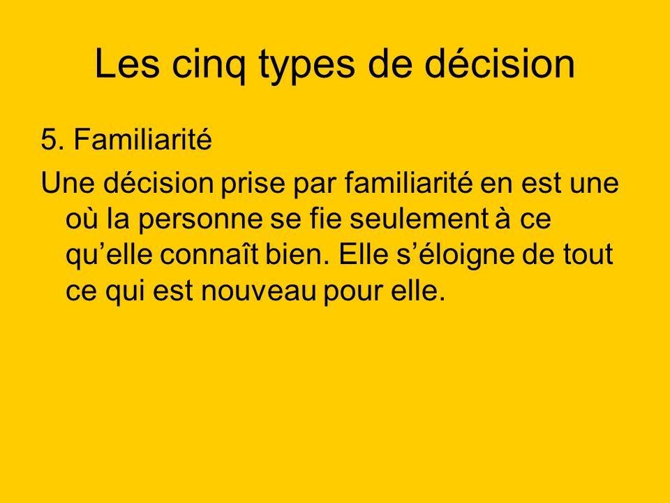 Les cinq types de décision 5. Familiarité Une décision prise par familiarité en est une où la personne se fie seulement à ce quelle connaît bien. Elle