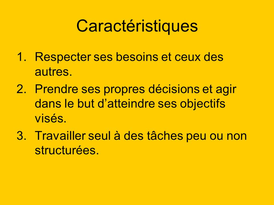 Caractéristiques 1.Respecter ses besoins et ceux des autres. 2.Prendre ses propres décisions et agir dans le but datteindre ses objectifs visés. 3.Tra