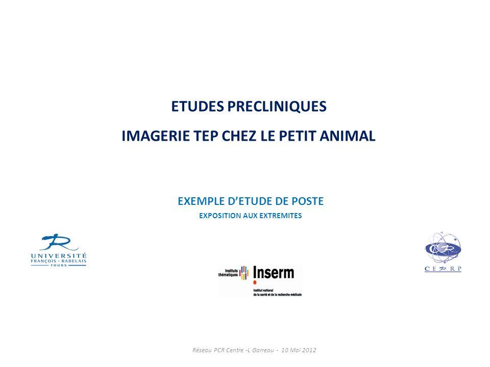 ETUDES PRECLINIQUES IMAGERIE TEP CHEZ LE PETIT ANIMAL EXEMPLE DETUDE DE POSTE EXPOSITION AUX EXTREMITES Réseau PCR Centre -L Garreau - 10 Mai 2012