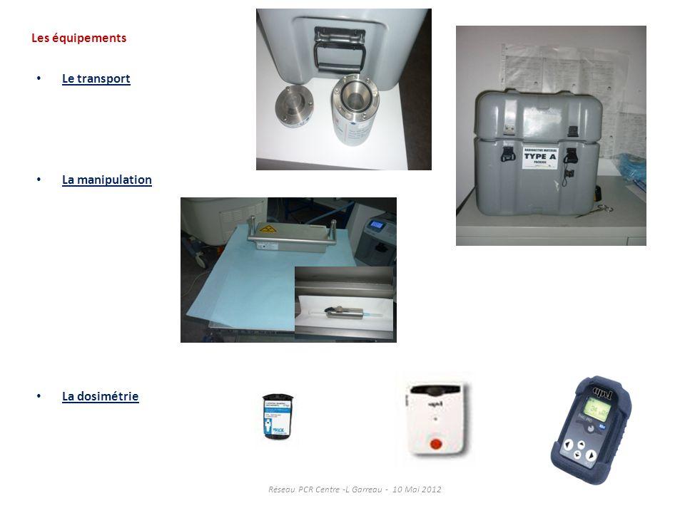Les équipements Le transport La manipulation La dosimétrie Réseau PCR Centre -L Garreau - 10 Mai 2012