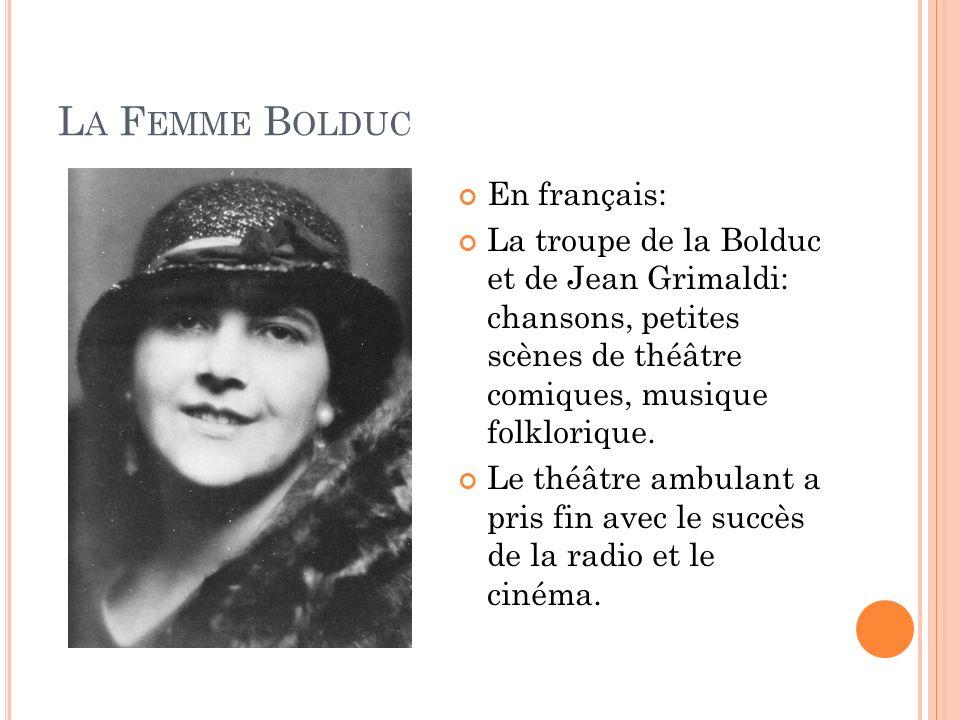 L A F EMME B OLDUC En français: La troupe de la Bolduc et de Jean Grimaldi: chansons, petites scènes de théâtre comiques, musique folklorique. Le théâ
