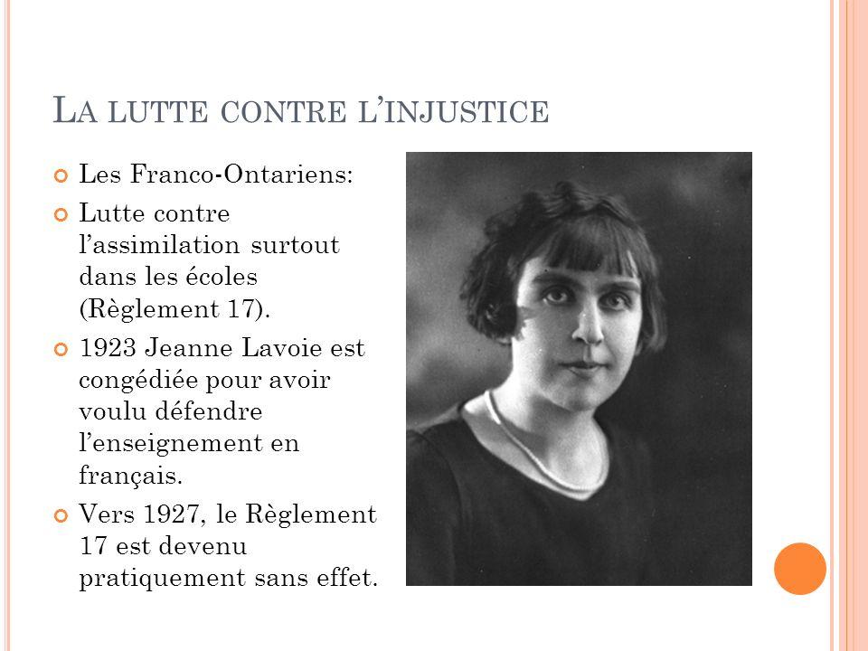 L A LUTTE CONTRE L INJUSTICE Les Franco-Ontariens: Lutte contre lassimilation surtout dans les écoles (Règlement 17). 1923 Jeanne Lavoie est congédiée