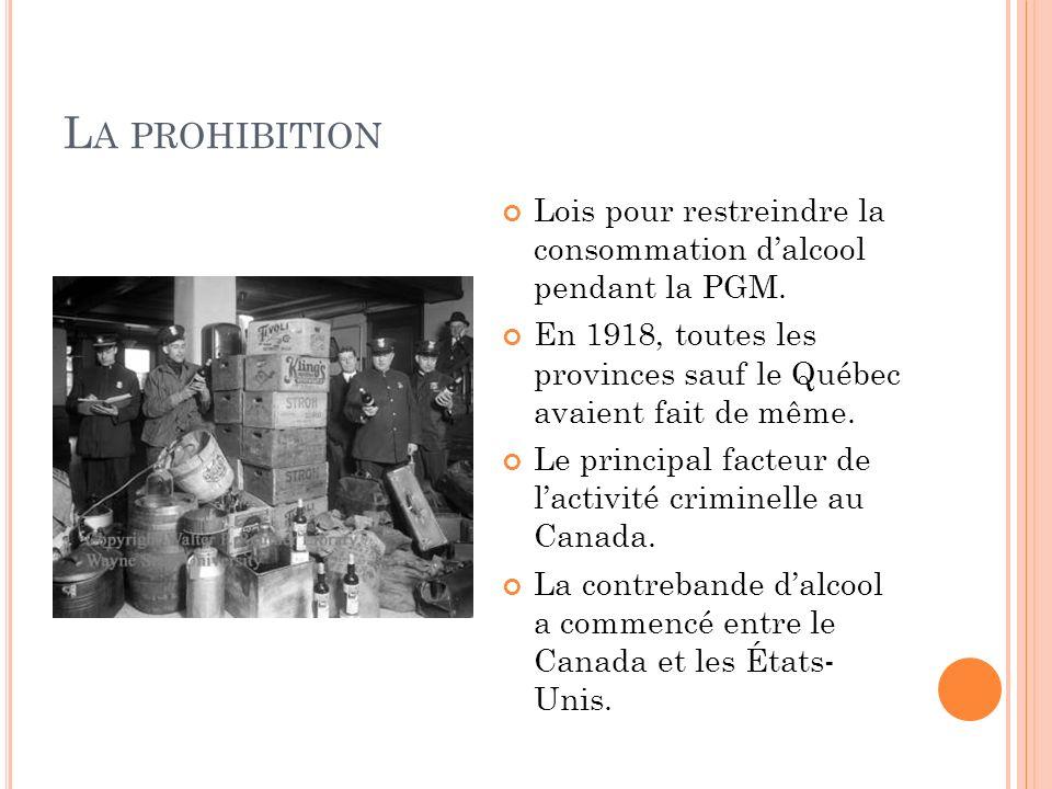 L A PROHIBITION Lois pour restreindre la consommation dalcool pendant la PGM. En 1918, toutes les provinces sauf le Québec avaient fait de même. Le pr