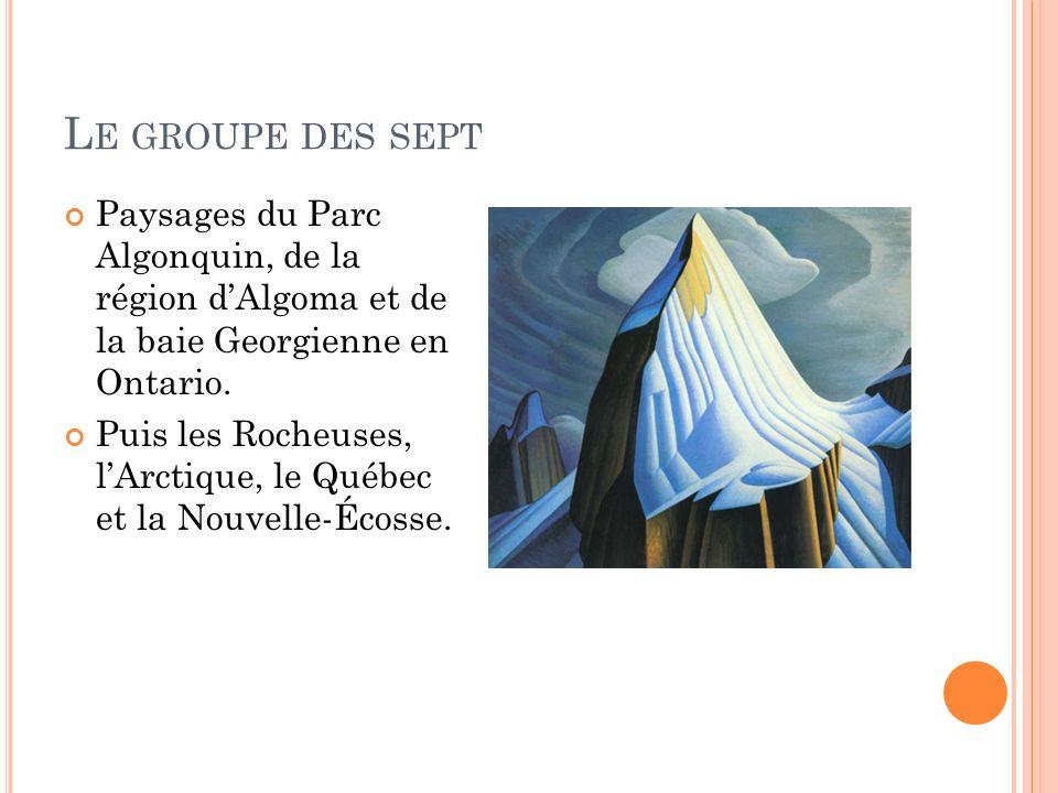 L E GROUPE DES SEPT Paysages du Parc Algonquin, de la région dAlgoma et de la baie Georgienne en Ontario. Puis les Rocheuses, lArctique, le Québec et