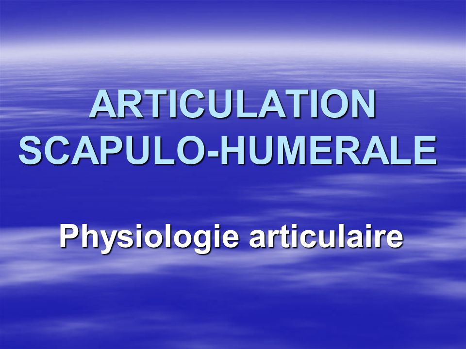 ARTICULATION SCAPULO-HUMERALE ARTICULATION SCAPULO-HUMERALE Physiologie articulaire Physiologie articulaire