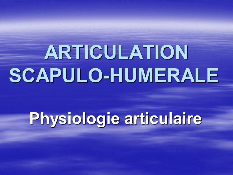 ARTICULATION SCAPULO-HUMERALE ARTICULATION SCAPULO-HUMERALE Physiologie articulaire Physiologie articulaire