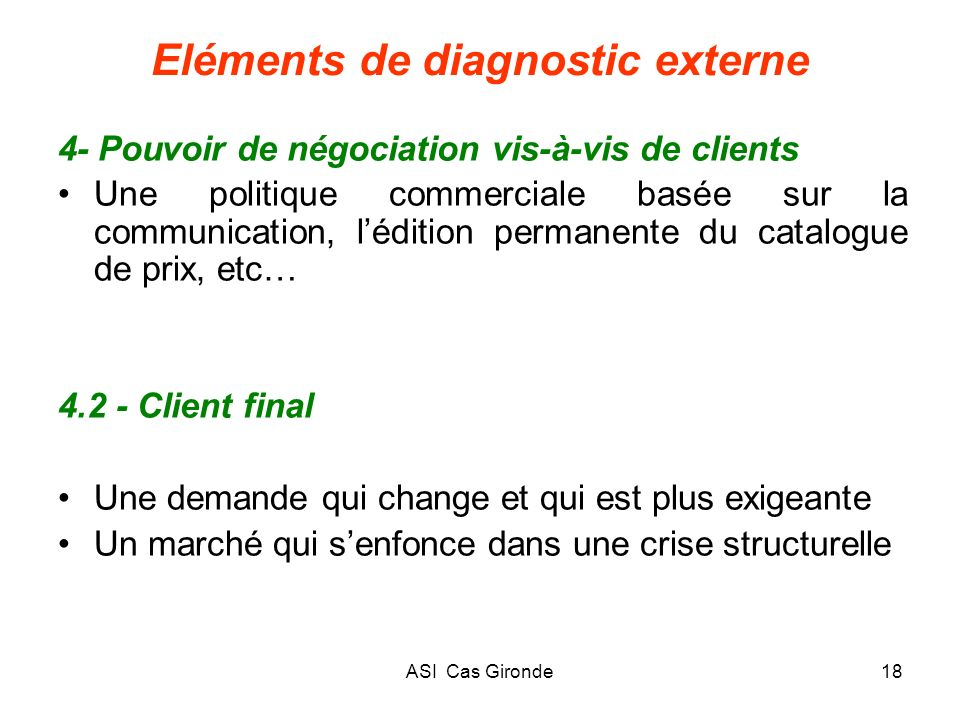 ASI Cas Gironde18 Eléments de diagnostic externe 4- Pouvoir de négociation vis-à-vis de clients Une politique commerciale basée sur la communication,