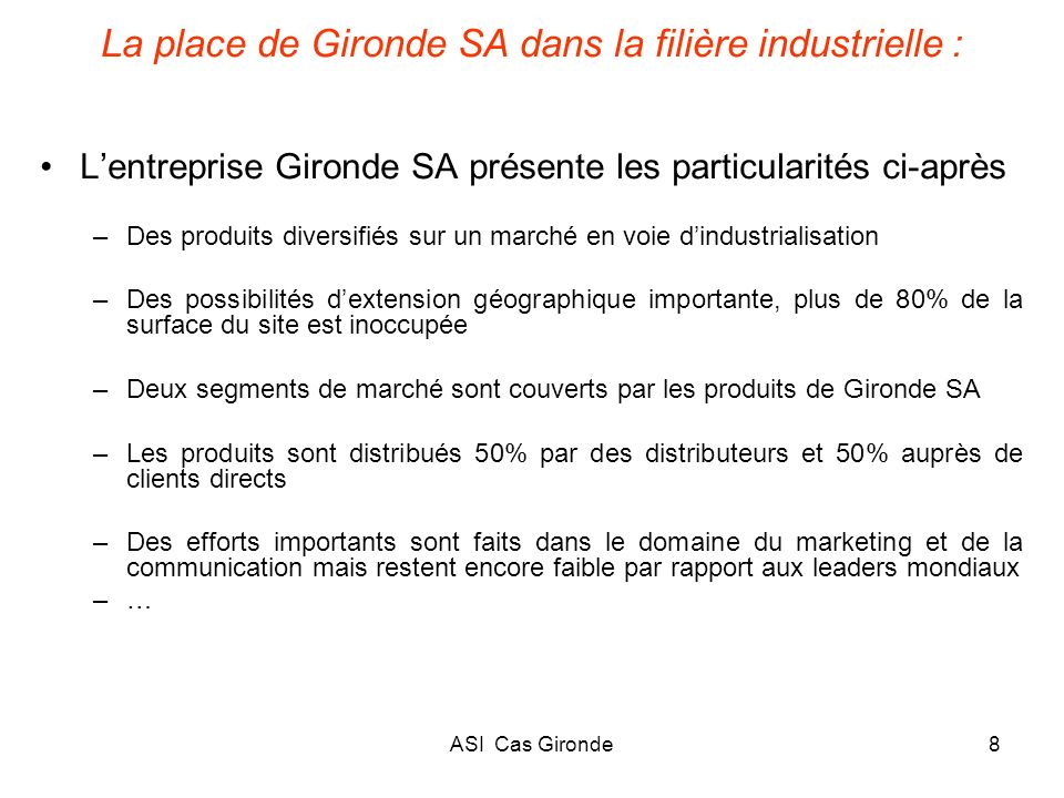ASI Cas Gironde29 Éléments de diagnostic interne 3- Matrice de portefeuille Position concurrentielle de Gironde Attractivité du marché à MT Forte Moyenne Faible MoyenneForte 3.025 3.03 DAS : Fabrication 75% DAS : Négoce 25%