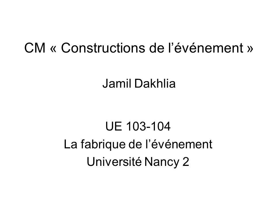 CM « Constructions de lévénement » Jamil Dakhlia UE 103-104 La fabrique de lévénement Université Nancy 2