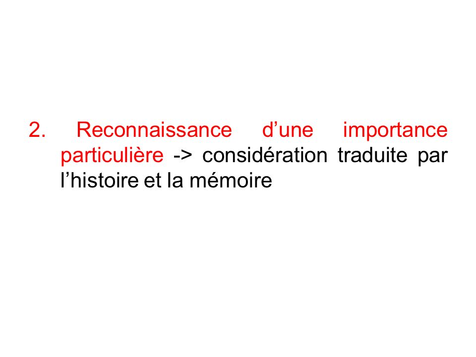 2. Reconnaissance dune importance particulière -> considération traduite par lhistoire et la mémoire