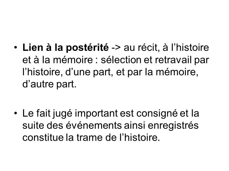 Lien à la postérité -> au récit, à lhistoire et à la mémoire : sélection et retravail par lhistoire, dune part, et par la mémoire, dautre part. Le fai