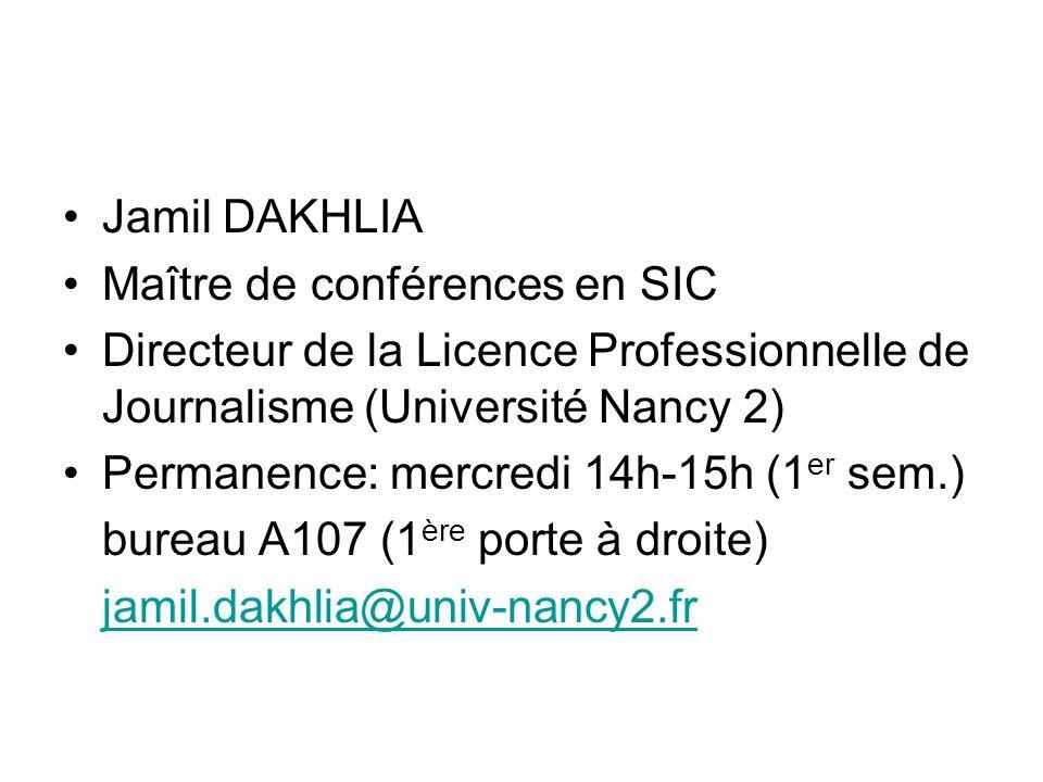 Jamil DAKHLIA Maître de conférences en SIC Directeur de la Licence Professionnelle de Journalisme (Université Nancy 2) Permanence: mercredi 14h-15h (1