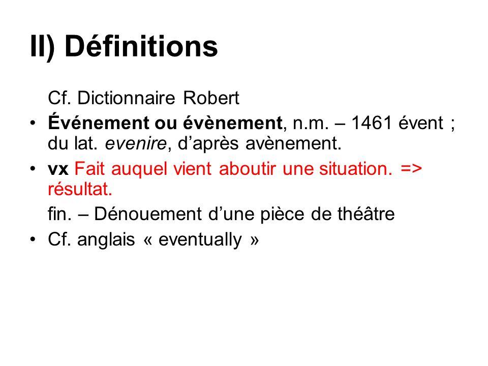 II) Définitions Cf. Dictionnaire Robert Événement ou évènement, n.m. – 1461 évent ; du lat. evenire, daprès avènement. vx Fait auquel vient aboutir un