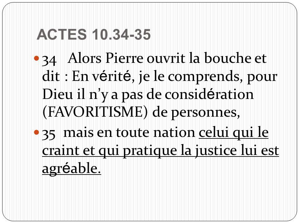 ACTES 10.34-35 34 Alors Pierre ouvrit la bouche et dit : En v é rit é, je le comprends, pour Dieu il n y a pas de consid é ration (FAVORITISME) de personnes, 35 mais en toute nation celui qui le craint et qui pratique la justice lui est agr é able.
