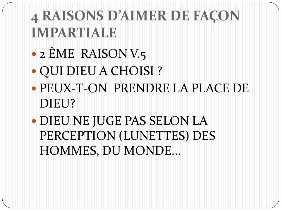 4 RAISONS DAIMER DE FAÇON IMPARTIALE 2 ÈME RAISON V.5 QUI DIEU A CHOISI ? PEUX-T-ON PRENDRE LA PLACE DE DIEU? DIEU NE JUGE PAS SELON LA PERCEPTION (LU