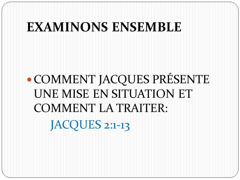 EXAMINONS ENSEMBLE COMMENT JACQUES PRÉSENTE UNE MISE EN SITUATION ET COMMENT LA TRAITER: JACQUES 2:1-13