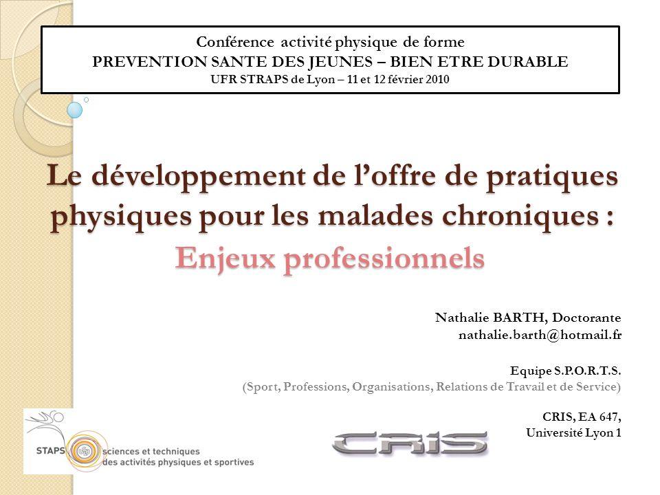 Le développement de loffre de pratiques physiques pour les malades chroniques : Enjeux professionnels Nathalie BARTH, Doctorante nathalie.barth@hotmail.fr Equipe S.P.O.R.T.S.