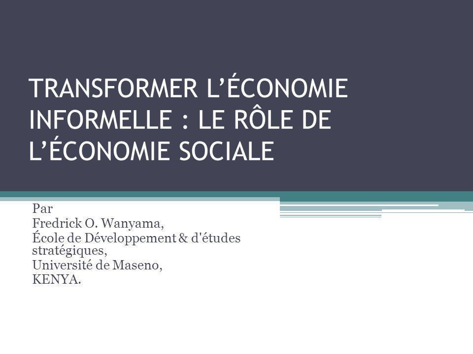 TRANSFORMER LÉCONOMIE INFORMELLE : LE RÔLE DE LÉCONOMIE SOCIALE Par Fredrick O. Wanyama, École de Développement & d'études stratégiques, Université de