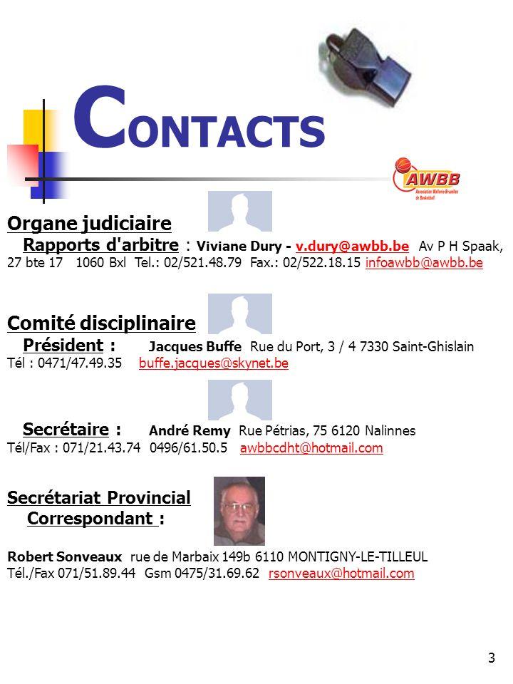 3 C ONTACTS Organe judiciaire Rapports d arbitre : Viviane Dury - v.dury@awbb.be Av P H Spaak, 27 bte 17 1060 Bxl Tel.: 02/521.48.79 Fax.: 02/522.18.15 infoawbb@awbb.bev.dury@awbb.beinfoawbb@awbb.be Comité disciplinaire Président : Jacques Buffe Rue du Port, 3 / 4 7330 Saint-Ghislain Tél : 0471/47.49.35 buffe.jacques@skynet.bebuffe.jacques@skynet.be Secrétaire : André Remy Rue Pétrias, 75 6120 Nalinnes Tél/Fax : 071/21.43.74 0496/61.50.5 awbbcdht@hotmail.comawbbcdht@hotmail.com Secrétariat Provincial Correspondant : Robert Sonveaux rue de Marbaix 149b 6110 MONTIGNY-LE-TILLEUL Tél./Fax 071/51.89.44 Gsm 0475/31.69.62 rsonveaux@hotmail.comrsonveaux@hotmail.com