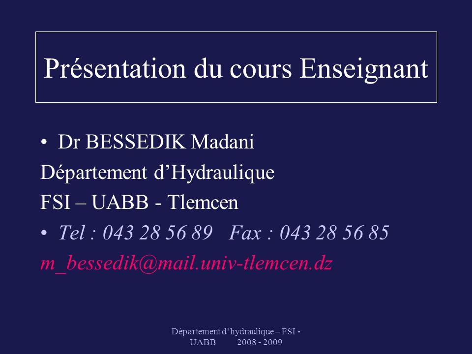 Présentation du cours Enseignant Dr BESSEDIK Madani Département dHydraulique FSI – UABB - Tlemcen Tel : 043 28 56 89 Fax : 043 28 56 85 m_bessedik@mai