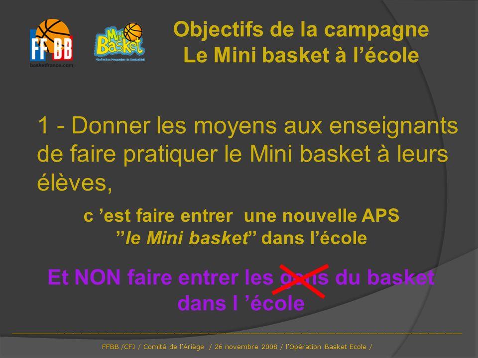 Objectifs de la campagne Le Mini basket à lécole 1 - Donner les moyens aux enseignants de faire pratiquer le Mini basket à leurs élèves, c est faire e