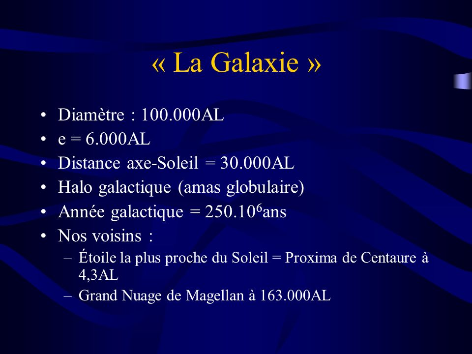 « La Galaxie » Diamètre : 100.000AL e = 6.000AL Distance axe-Soleil = 30.000AL Halo galactique (amas globulaire) Année galactique = 250.10 6 ans Nos v