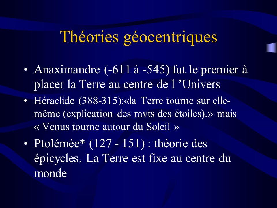 Théories géocentriques Anaximandre (-611 à -545) fut le premier à placer la Terre au centre de l Univers Héraclide (388-315):«la Terre tourne sur elle