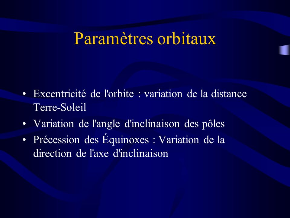 Paramètres orbitaux Excentricité de l'orbite : variation de la distance Terre-Soleil Variation de l'angle d'inclinaison des pôles Précession des Équin