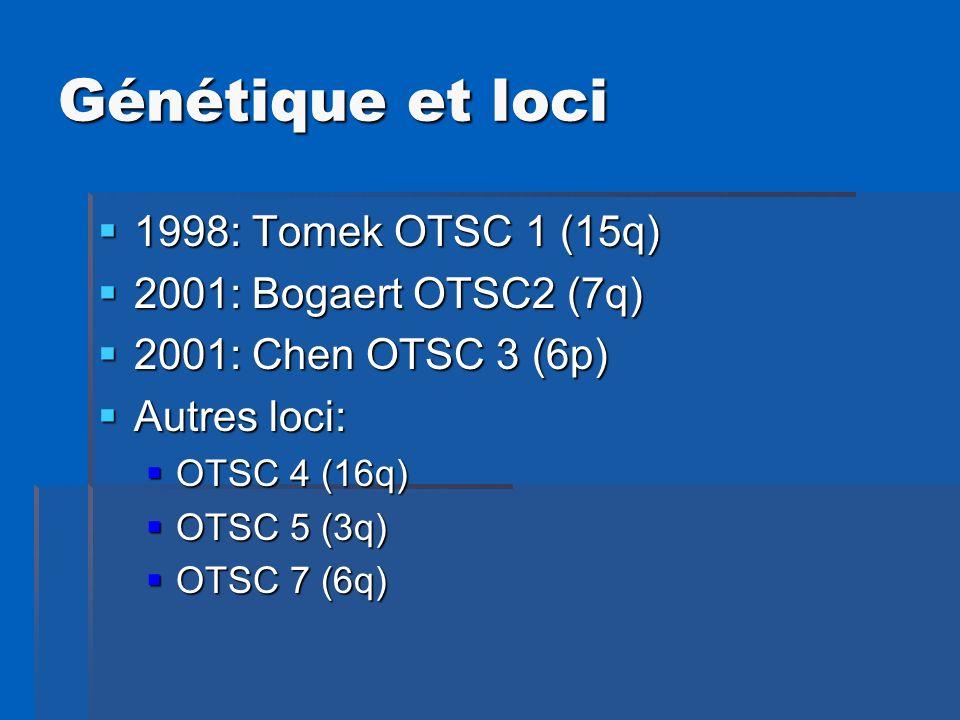 Génétique et loci 1998: Tomek OTSC 1 (15q) 1998: Tomek OTSC 1 (15q) 2001: Bogaert OTSC2 (7q) 2001: Bogaert OTSC2 (7q) 2001: Chen OTSC 3 (6p) 2001: Che
