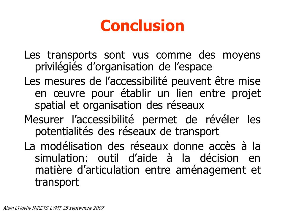 Alain LHostis INRETS-LVMT 25 septembre 2007 Conclusion Les transports sont vus comme des moyens privilégiés dorganisation de lespace Les mesures de la