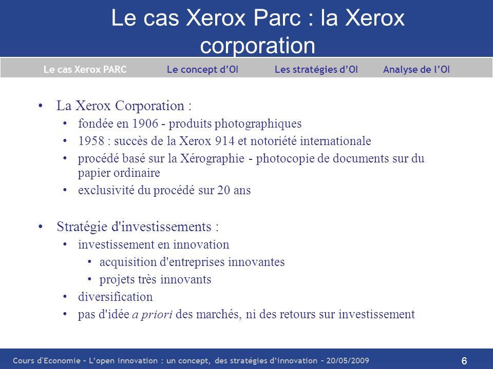Cours d Economie – Lopen innovation : un concept, des stratégies dinnovation – 20/05/2009 7 Le cas Xerox Parc : fiche technique Création1906 Slogan The document company Siège socialNorwalk, Connecticut, Etats-Unis Gestion du document ActivitésConseil et Services ProduitsCopieurs multifonctions, Imprimantes, Services Effectif57000 (en 2007) Chiffres d affaires$17 milliards (en 2007) Le cas Xerox PARC Le concept dOI Les stratégies dOI Analyse de lOI