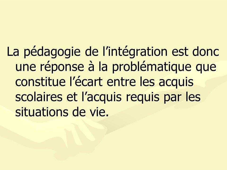 La pédagogie de lintégration est donc une réponse à la problématique que constitue lécart entre les acquis scolaires et lacquis requis par les situati