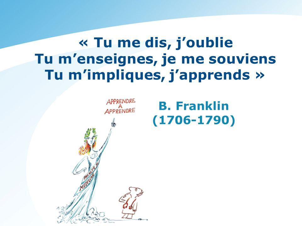 « Tu me dis, joublie Tu menseignes, je me souviens Tu mimpliques, japprends » B. Franklin (1706-1790)