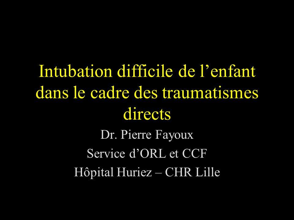 Intubation difficile de lenfant dans le cadre des traumatismes directs Dr. Pierre Fayoux Service dORL et CCF Hôpital Huriez – CHR Lille